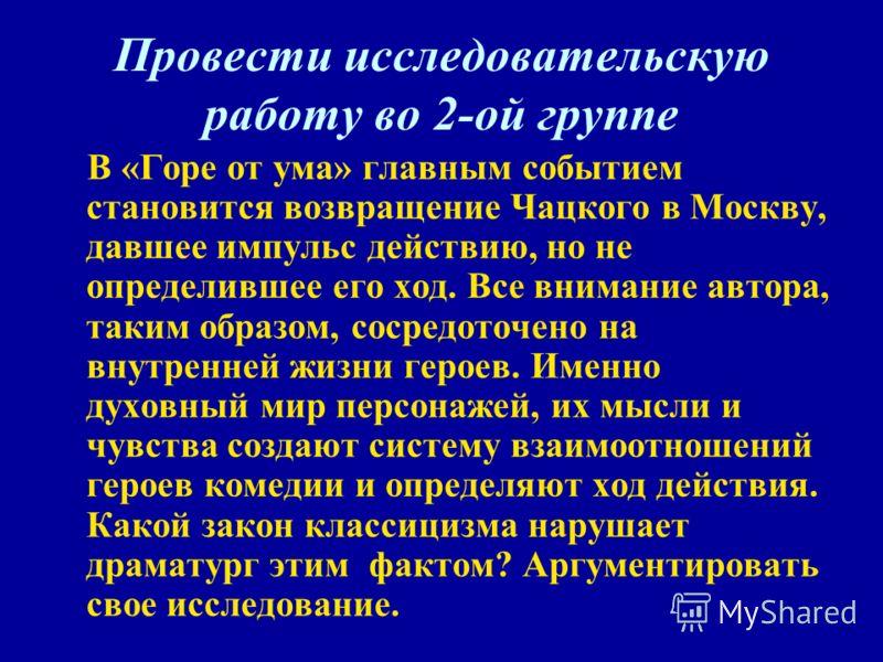 Провести исследовательскую работу во 2-ой группе В «Горе от ума» главным событием становится возвращение Чацкого в Москву, давшее импульс действию, но не определившее его ход. Все внимание автора, таким образом, сосредоточено на внутренней жизни геро