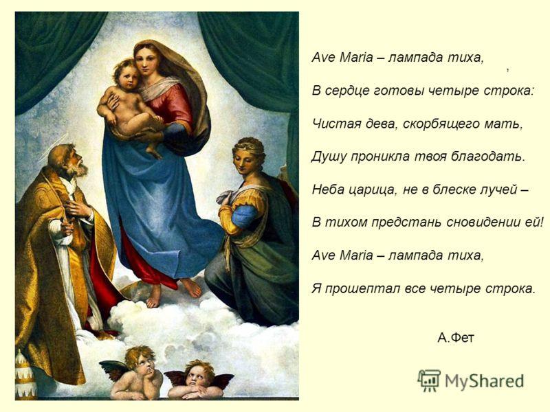 , Ave Maria – лампада тиха, В сердце готовы четыре строка: Чистая дева, скорбящего мать, Душу проникла твоя благодать. Неба царица, не в блеске лучей – В тихом предстань сновидении ей! Ave Maria – лампада тиха, Я прошептал все четыре строка. А.Фет