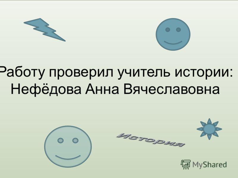 Работу проверил учитель истории: Нефёдова Анна Вячеславовна