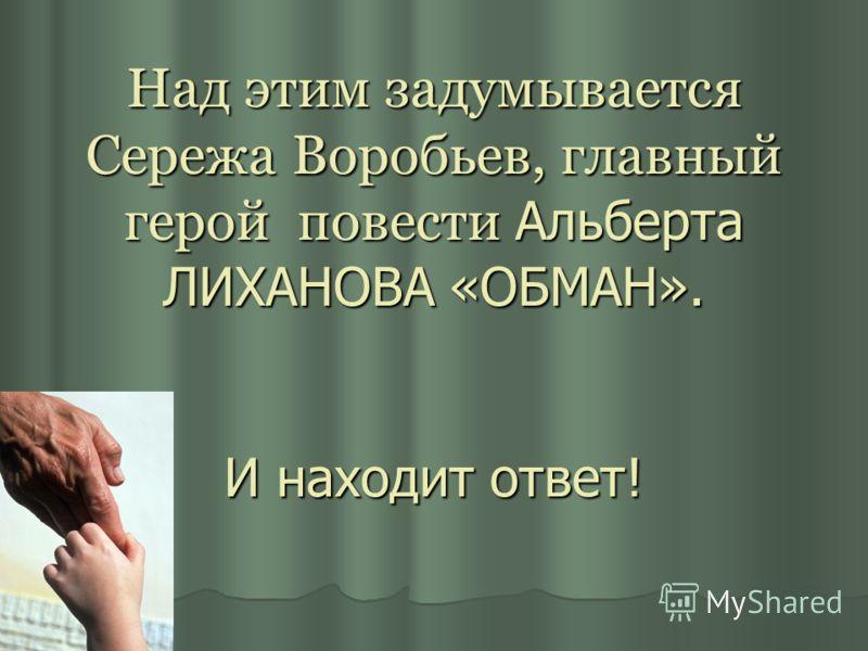 Над этим задумывается Сережа Воробьев, главный герой повести Альберта ЛИХАНОВА «ОБМАН». И находит ответ!