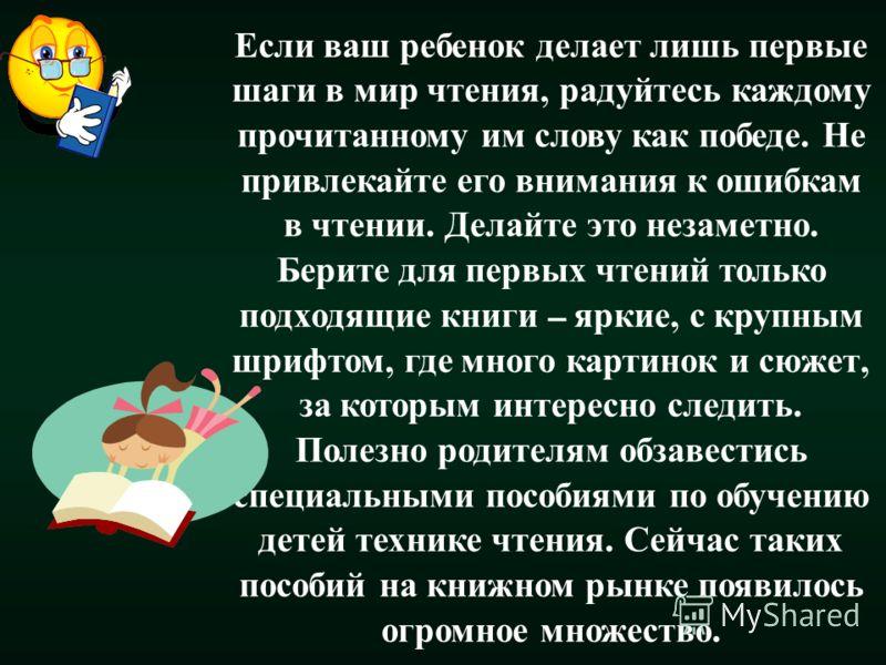 Если ваш ребенок делает лишь первые шаги в мир чтения, радуйтесь каждому прочитанному им слову как победе. Не привлекайте его внимания к ошибкам в чтении. Делайте это незаметно. Берите для первых чтений только подходящие книги – яркие, с крупным шриф