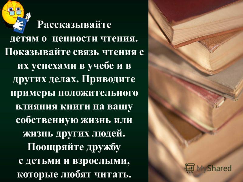 Рассказывайте детям о ценности чтения. Показывайте связь чтения с их успехами в учебе и в других делах. Приводите примеры положительного влияния книги на вашу собственную жизнь или жизнь других людей. Поощряйте дружбу с детьми и взрослыми, которые лю