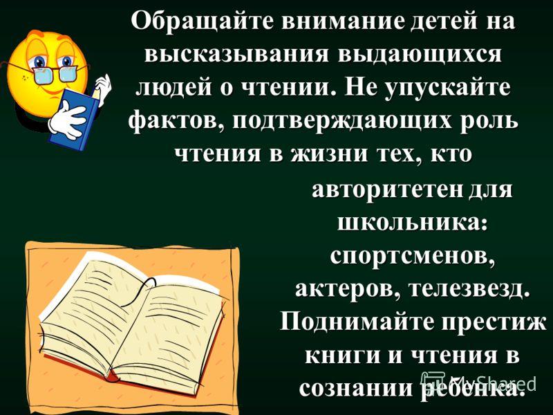 Обращайте внимание детей на высказывания выдающихся людей о чтении. Не упускайте фактов, подтверждающих роль чтения в жизни тех, кто авторитетен для школьника: спортсменов, актеров, телезвезд. Поднимайте престиж книги и чтения в сознании ребенка.