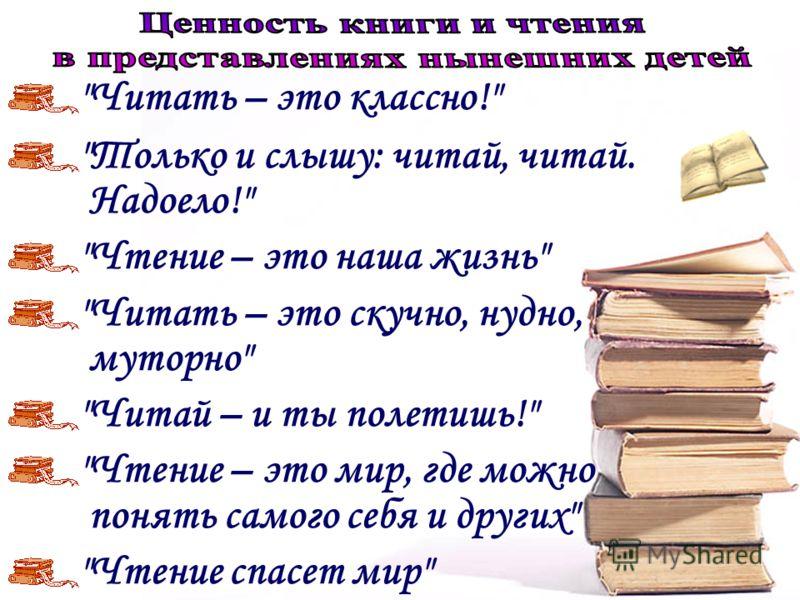 Читать – это классно! Только и слышу: читай, читай. Надоело! Чтение – это наша жизнь Читать – это скучно, нудно, муторно Читай – и ты полетишь! Чтение – это мир, где можно понять самого себя и других Чтение спасет мир