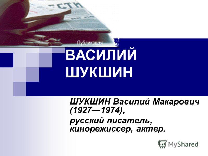ВАСИЛИЙ ШУКШИН ШУКШИН Василий Макарович (19271974), русский писатель, кинорежиссер, актер.