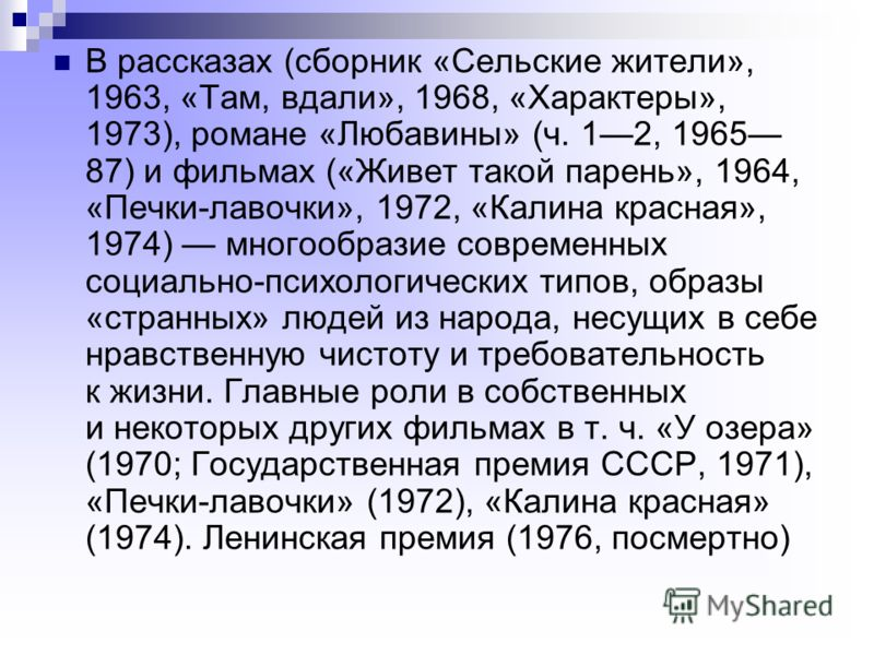 В рассказах (сборник «Сельские жители», 1963, «Там, вдали», 1968, «Характеры», 1973), романе «Любавины» (ч. 12, 1965 87) и фильмах («Живет такой парень», 1964, «Печки-лавочки», 1972, «Калина красная», 1974) многообразие современных социально-психолог