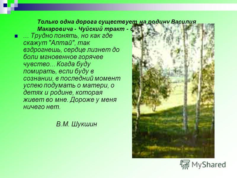 Только одна дорога существует на родину Василия Макаровича - Чуйский тракт - дорога жизни для Алтая.... Трудно понять, но как где скажут