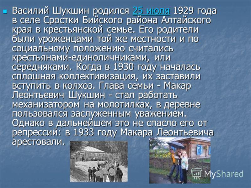 Василий Шукшин родился 25 июля 1929 года в селе Сростки Бийского района Алтайского края в крестьянской семье. Его родители были уроженцами той же местности и по социальному положению считались крестьянами-единоличниками, или середняками. Когда в 1930
