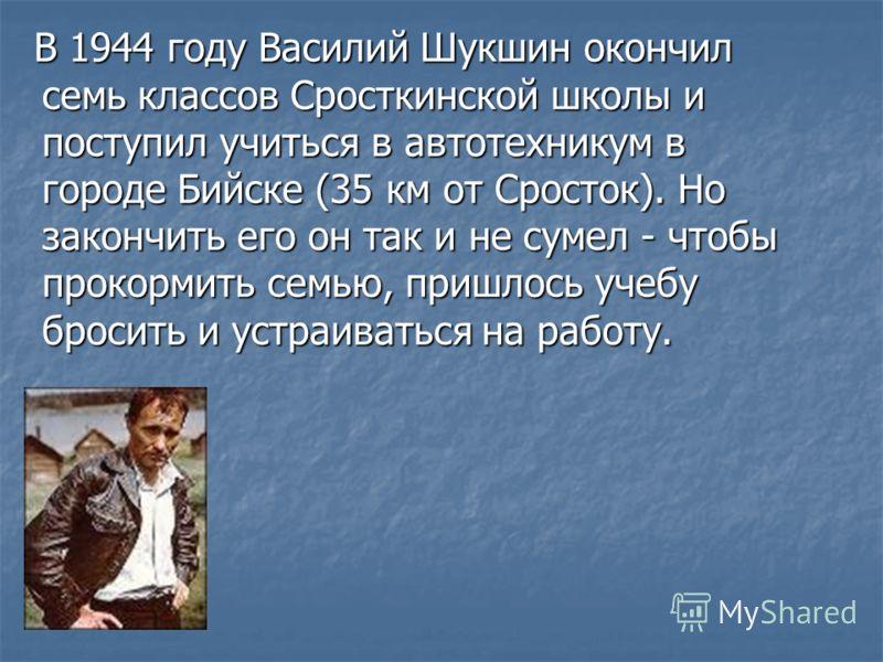 В 1944 году Василий Шукшин окончил семь классов Сросткинской школы и поступил учиться в автотехникум в городе Бийске (35 км от Сросток). Но закончить его он так и не сумел - чтобы прокормить семью, пришлось учебу бросить и устраиваться на работу. В 1