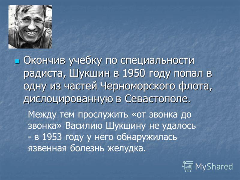 Окончив учебку по специальности радиста, Шукшин в 1950 году попал в одну из частей Черноморского флота, дислоцированную в Севастополе. Окончив учебку по специальности радиста, Шукшин в 1950 году попал в одну из частей Черноморского флота, дислоцирова