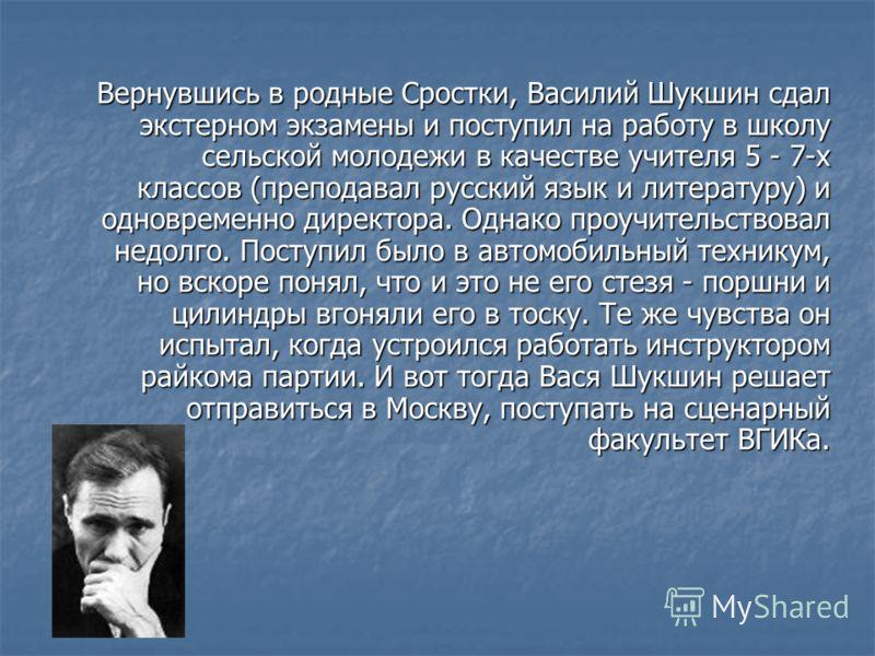Вернувшись в родные Сростки, Василий Шукшин сдал экстерном экзамены и поступил на работу в школу сельской молодежи в качестве учителя 5 - 7-х классов (преподавал русский язык и литературу) и одновременно директора. Однако проучительствовал недолго. П