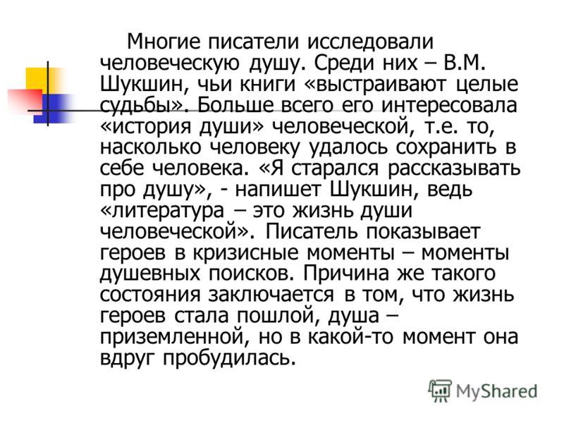 Многие писатели исследовали человеческую душу. Среди них – В.М. Шукшин, чьи книги «выстраивают целые судьбы». Больше всего его интересовала «история души» человеческой, т.е. то, насколько человеку удалось сохранить в себе человека. «Я старался расска
