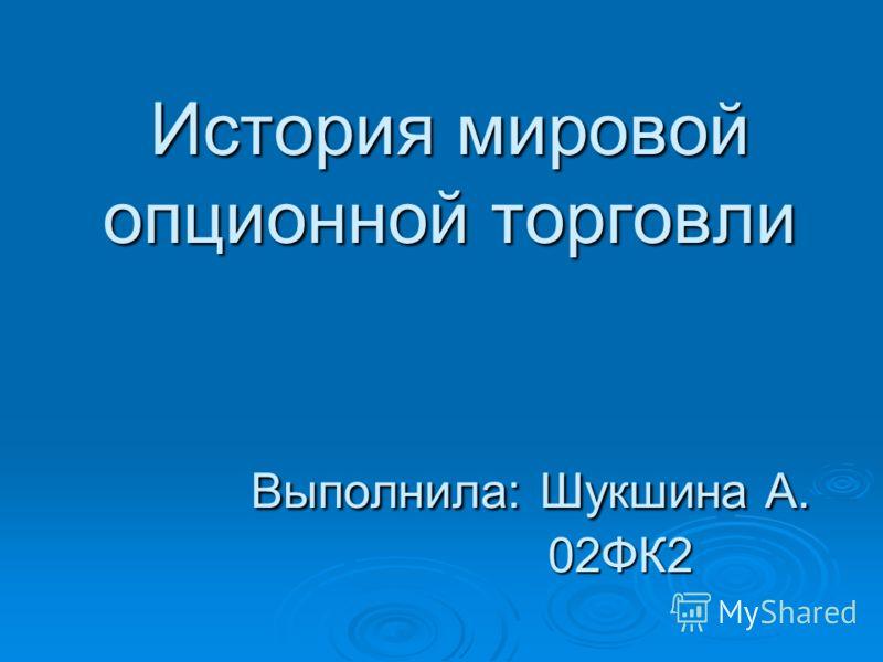 История мировой опционной торговли Выполнила: Шукшина А. 02ФК2
