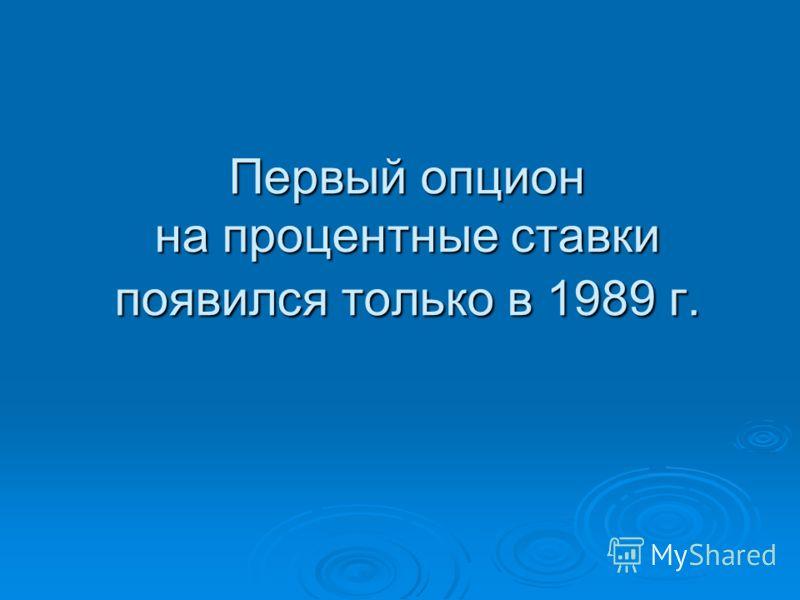 Первый опцион на процентные ставки появился только в 1989 г.