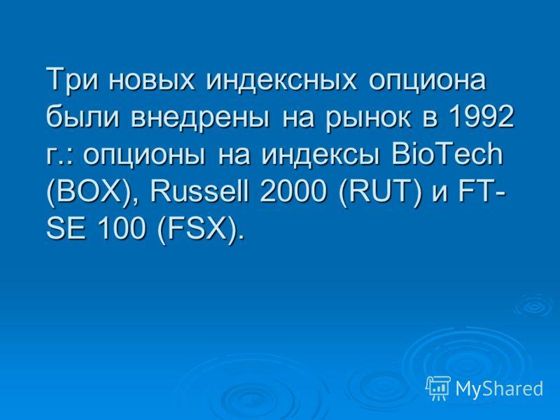 Три новых индексных опциона были внедрены на рынок в 1992 г.: опционы на индексы BioTech (BOX), Russell 2000 (RUT) и FT- SE 100 (FSX).