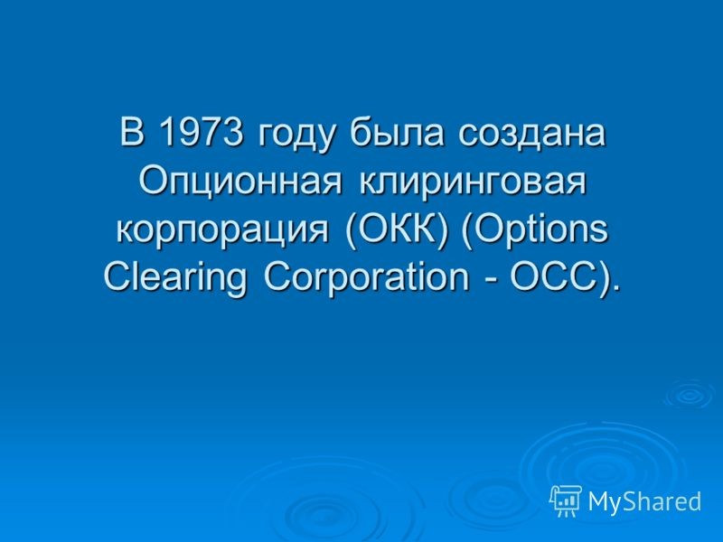 В 1973 году была создана Опционная клиринговая корпорация (ОКК) (Options Clearing Corporation - ОСС).