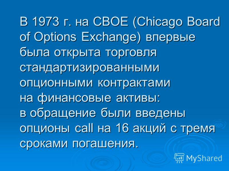В 1973 г. на CBOE (Chicago Board of Options Exchange) впервые была открыта торговля стандартизированными опционными контрактами на финансовые активы: в обращение были введены опционы call на 16 акций с тремя сроками погашения.