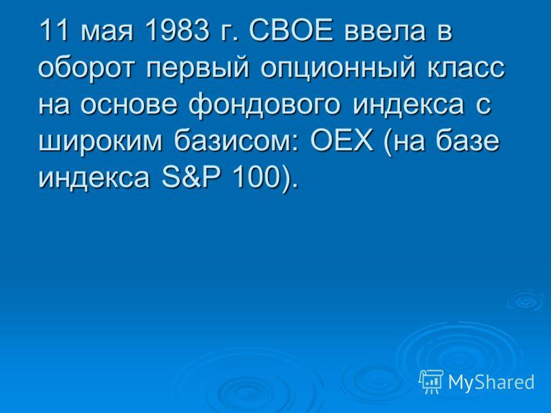 11 мая 1983 г. СВОЕ ввела в оборот первый опционный класс на основе фондового индекса с широким базисом: ОЕХ (на базе индекса S&P 100).