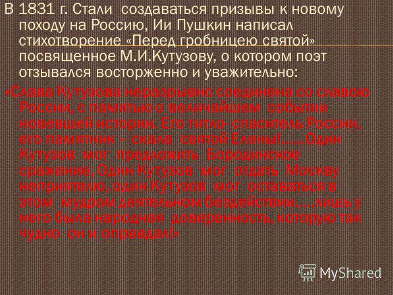 В 1831 г. Стали создаваться призывы к новому походу на Россию, Ии Пушкин написал стихотворение «Перед гробницею святой» посвященное М.И.Кутузову, о котором поэт отзывался восторженно и уважительно: «Слава Кутузова неразрывно соединена со славою Росси