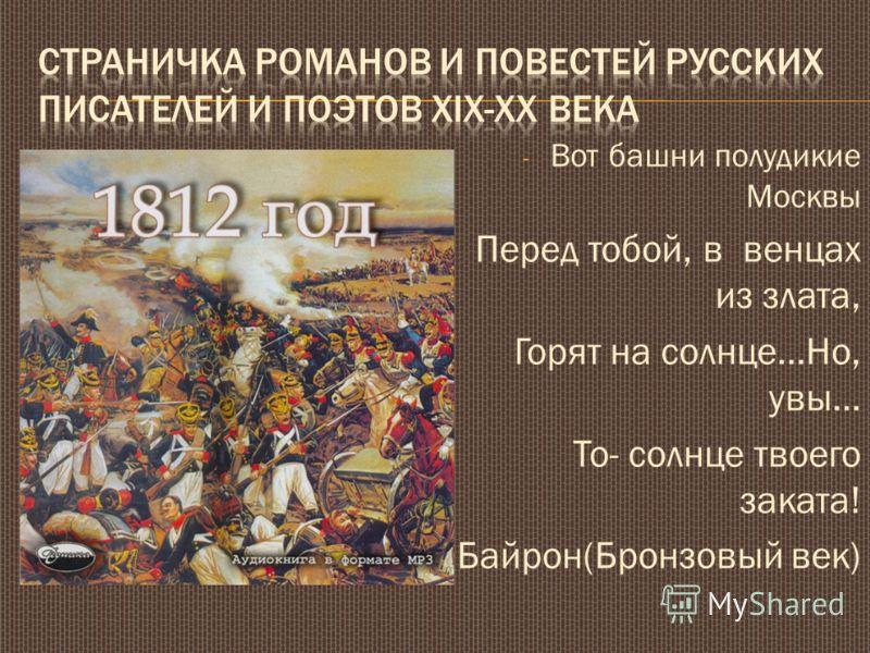 - Вот башни полудикие Москвы Перед тобой, в венцах из злата, Горят на солнце…Но, увы… То- солнце твоего заката! Байрон(Бронзовый век)