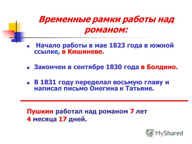 Временные рамки работы над романом: Начало работы в мае 1823 года в южной ссылке, в Кишиневе. Закончен в сентябре 1830 года в Болдино. В 1831 году переделал восьмую главу и написал письмо Онегина к Татьяне. Пушкин работал над романом 7 лет 4 месяца 1