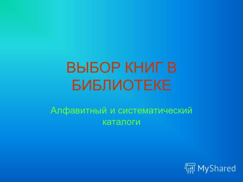ВЫБОР КНИГ В БИБЛИОТЕКЕ Алфавитный и систематический каталоги