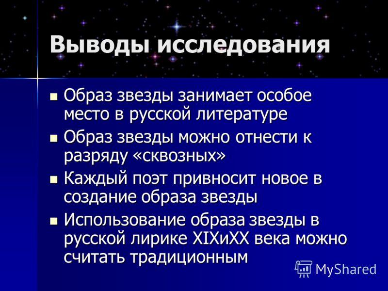 Выводы исследования Образ звезды занимает особое место в русской литературе Образ звезды занимает особое место в русской литературе Образ звезды можно отнести к разряду «сквозных» Образ звезды можно отнести к разряду «сквозных» Каждый поэт привносит