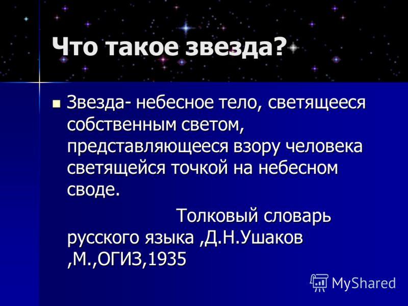 Что такое звезда? Звезда- небесное тело, светящееся собственным светом, представляющееся взору человека светящейся точкой на небесном своде. Звезда- небесное тело, светящееся собственным светом, представляющееся взору человека светящейся точкой на не