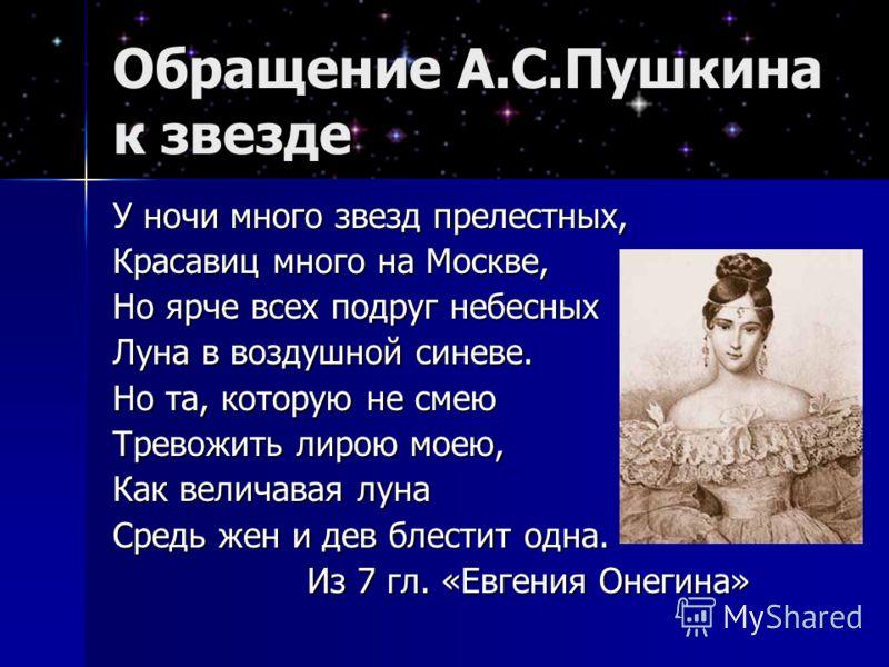 Обращение А.С.Пушкина к звезде У ночи много звезд прелестных, Красавиц много на Москве, Но ярче всех подруг небесных Луна в воздушной синеве. Но та, которую не смею Тревожить лирою моею, Как величавая луна Средь жен и дев блестит одна. Из 7 гл. «Евге