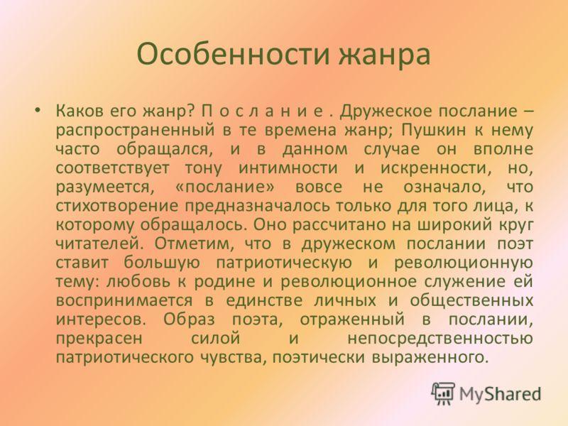 Особенности жанра Каков его жанр? П о с л а н и е. Дружеское послание – распространенный в те времена жанр; Пушкин к нему часто обращался, и в данном случае он вполне соответствует тону интимности и искренности, но, разумеется, «послание» вовсе не оз