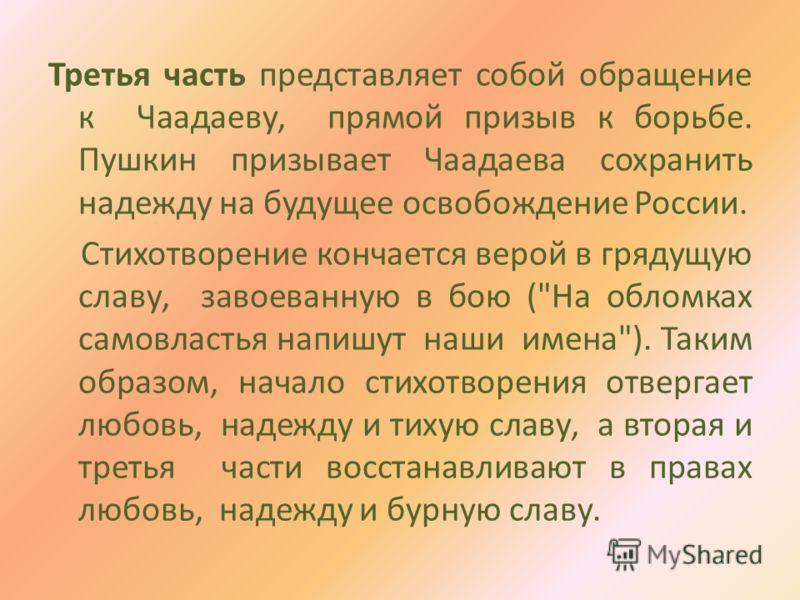 Третья часть представляет собой обращение к Чаадаеву, прямой призыв к борьбе. Пушкин призывает Чаадаева сохранить надежду на будущее освобождение России. Стихотворение кончается верой в грядущую славу, завоеванную в бою (
