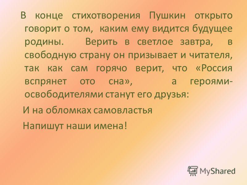 В конце стихотворения Пушкин открыто говорит о том, каким ему видится будущее родины. Верить в светлое завтра, в свободную страну он призывает и читателя, так как сам горячо верит, что «Россия вспрянет ото сна», а героями- освободителями станут его д