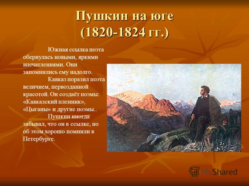 Пушкин на юге (1820-1824 гг.) Южная ссылка поэта обернулась новыми, яркими впечатлениями. Они запомнились ему надолго. Кавказ поразил поэта величием, первозданной красотой. Он создаёт поэмы: «Кавказский пленник», «Цыганы» и другие поэмы.. Пушкин иног