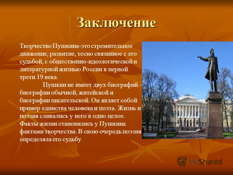 Творчество Пушкина-это стремительное движение, развитие, тесно связанное с его судьбой, с общественно-идеологической и литературной жизнью России в первой трети 19 века. Пушкин не имеет двух биографий – биографии обычной, житейской и биографии писате