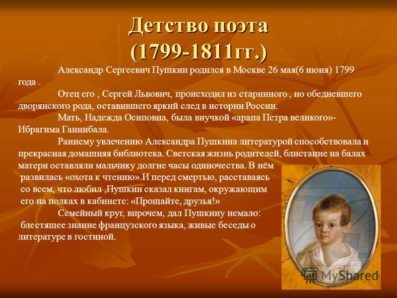 Детство поэта (1799-1811гг.) Александр Сергеевич Пушкин родился в Москве 26 мая(6 июня) 1799 года. Отец его, Сергей Львович, происходил из старинного, но обедневшего дворянского рода, оставившего яркий след в истории России. Мать, Надежда Осиповна, б