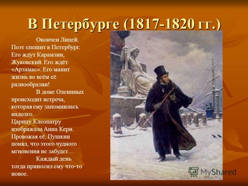 В Петербурге (1817-1820 гг.) Окончен Лицей. Поэт спешит в Петербург. Его ждут Карамзин, Жуковский. Его ждёт «Арзамас». Его манит жизнь во всём её разнообразии! В доме Олениных происходит встреча, которая ему запомнилась надолго. Царицу Клеопатру изоб