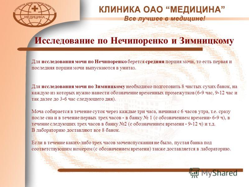 Исследование по Нечипоренко и Зимницкому Для исследования мочи по Нечипоренко берется средняя порция мочи, то есть первая и последняя порции мочи выпускаются в унитаз. Для исследования мочи по Зимницкому необходимо подготовить 8 чистых сухих банок, н