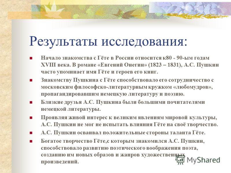Результаты исследования: Начало знакомства с Гёте в России относится к80 - 90-ым годам XVIII века. В романе «Евгений Онегин» (1823 – 1831), А.С. Пушкин часто упоминает имя Гёте и героев его книг. Знакомству Пушкина с Гёте способствовало его сотруднич