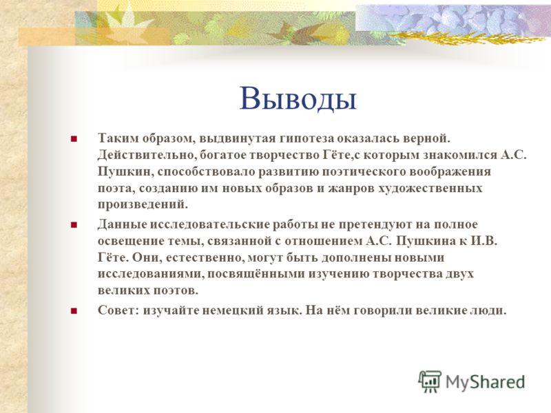 Выводы Таким образом, выдвинутая гипотеза оказалась верной. Действительно, богатое творчество Гёте,с которым знакомился А.С. Пушкин, способствовало развитию поэтического воображения поэта, созданию им новых образов и жанров художественных произведени