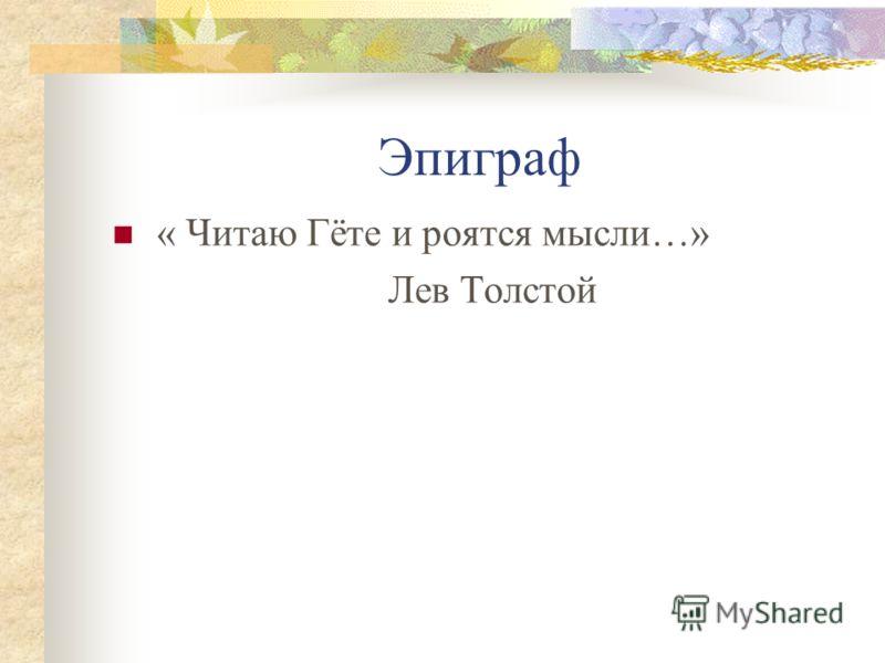 Эпиграф « Читаю Гёте и роятся мысли…» Лев Толстой