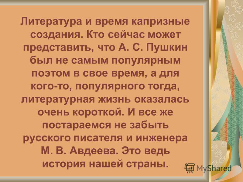 Литература и время капризные создания. Кто сейчас может представить, что А. С. Пушкин был не самым популярным поэтом в свое время, а для кого-то, популярного тогда, литературная жизнь оказалась очень короткой. И все же постараемся не забыть русского