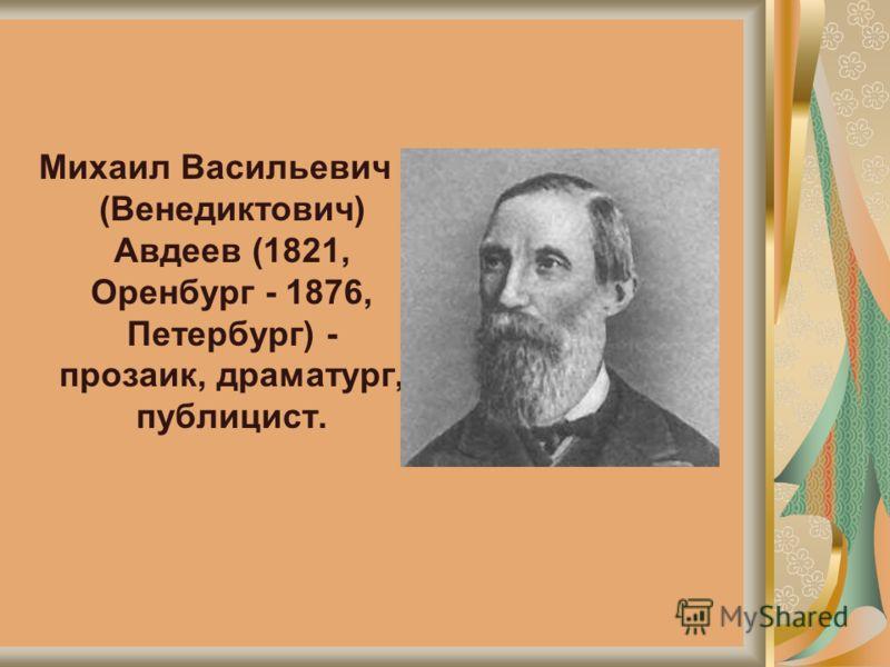 Михаил Васильевич (Венедиктович) Авдеев (1821, Оренбург - 1876, Петербург) - прозаик, драматург, публицист.