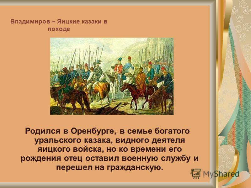 Владимиров – Яицкие казаки в походе Родился в Оренбурге, в семье богатого уральского казака, видного деятеля яицкого войска, но ко времени его рождения отец оставил военную службу и перешел на гражданскую.