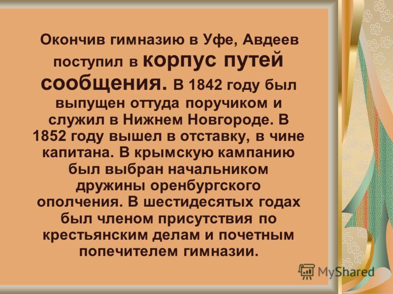 Окончив гимназию в Уфе, Авдеев поступил в корпус путей сообщения. В 1842 году был выпущен оттуда поручиком и служил в Нижнем Новгороде. В 1852 году вышел в отставку, в чине капитана. В крымскую кампанию был выбран начальником дружины оренбургского оп