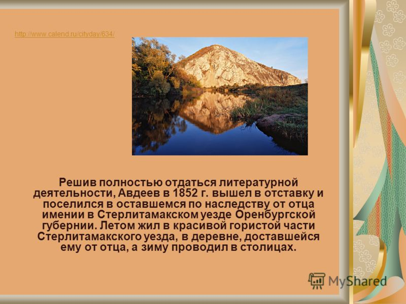 http://www.calend.ru/cityday/634/ Решив полностью отдаться литературной деятельности, Авдеев в 1852 г. вышел в отставку и поселился в оставшемся по наследству от отца имении в Стерлитамакском уезде Оренбургской губернии. Летом жил в красивой гористой