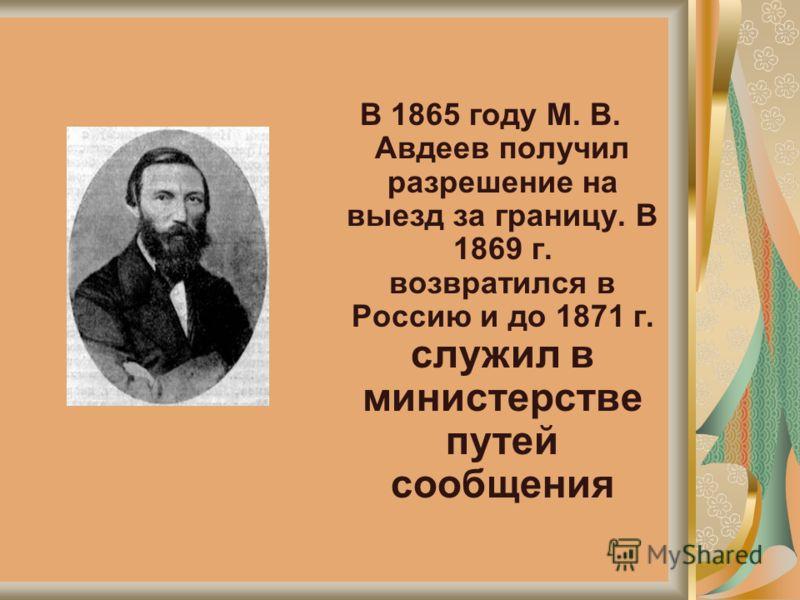 В 1865 году М. В. Авдеев получил разрешение на выезд за границу. В 1869 г. возвратился в Россию и до 1871 г. служил в министерстве путей сообщения