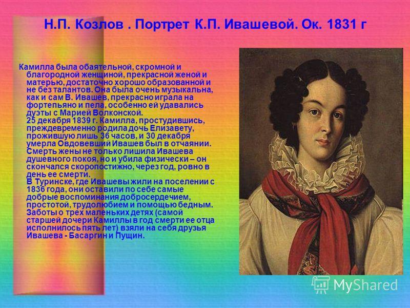 Н.П. Козлов. Портрет К.П. Ивашевой. Ок. 1831 г Камилла была обаятельной, скромной и благородной женщиной, прекрасной женой и матерью, достаточно хорошо образованной и не без талантов. Она была очень музыкальна, как и сам В. Ивашев, прекрасно играла н