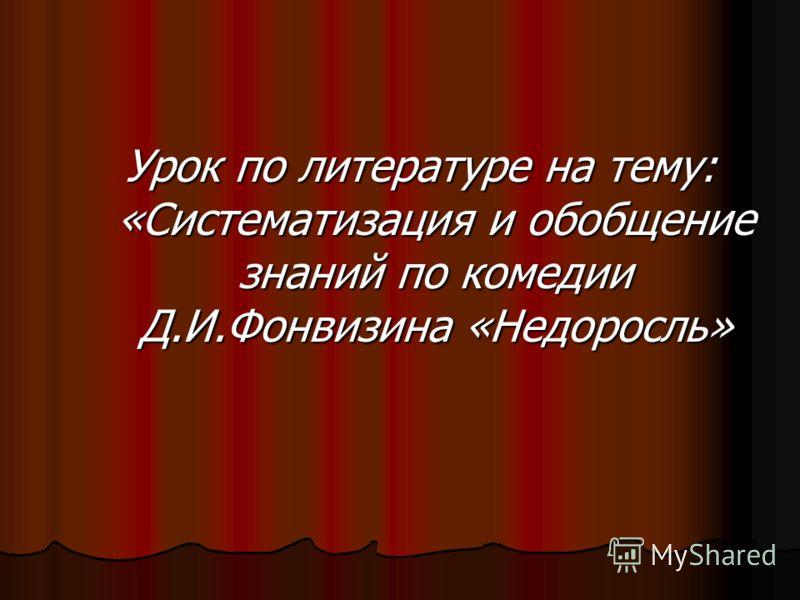 Урок по литературе на тему: «Систематизация и обобщение знаний по комедии Д.И.Фонвизина «Недоросль»
