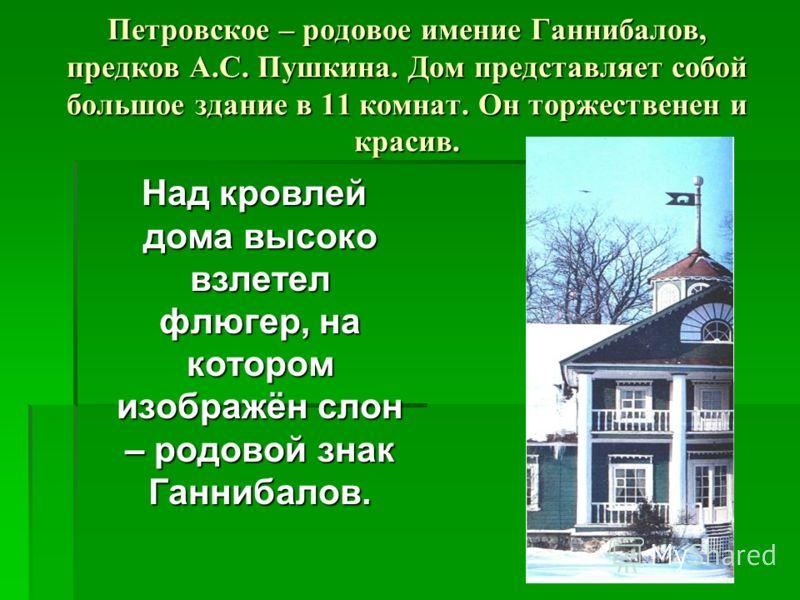 Петровское – родовое имение Ганнибалов, предков А.С. Пушкина. Дом представляет собой большое здание в 11 комнат. Он торжественен и красив. Над кровлей дома высоко взлетел флюгер, на котором изображён слон – родовой знак Ганнибалов. Над кровлей дома в