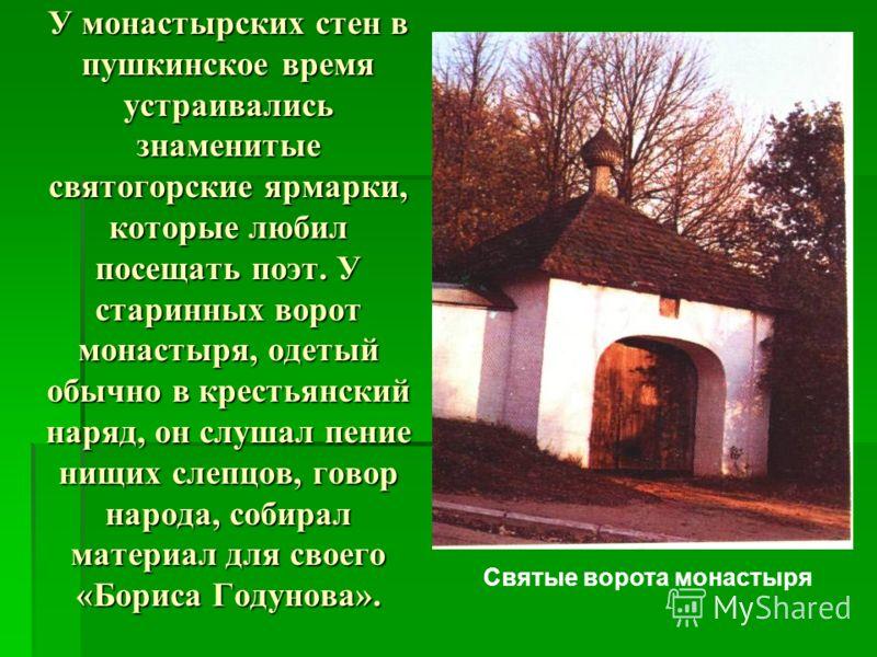 У монастырских стен в пушкинское время устраивались знаменитые святогорские ярмарки, которые любил посещать поэт. У старинных ворот монастыря, одетый обычно в крестьянский наряд, он слушал пение нищих слепцов, говор народа, собирал материал для своег